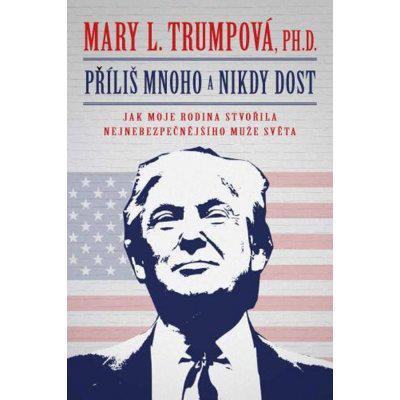 Příliš mnoho a nikdy dost: Jak moje rodina stvořila nejnebezpečnějšího muže světa - Mary L. Trump