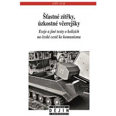 Šťastné zítřky, úzkostné včerejšky - Eseje a jiné texty o kolizích na české cestě ke komunismu