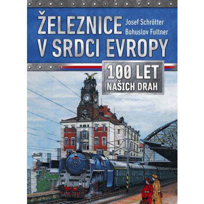 Železnice v srdci Evropy - 100 let našich drah - Schrötter Josef, Fultner Bohuslav