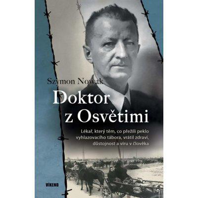 Doktor z Osvětimi - Lékař, který těm, co přežili peklo vyhlazovacího tábora, vrátil zdraví, důstojnost a víru v člověka - Nowak Szymon