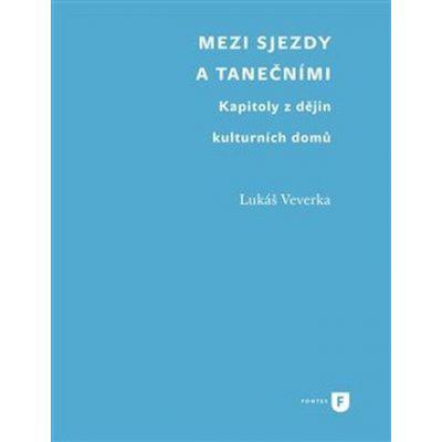 Mezi sjezdy a tanečními - Kapitoly z dějin kulturních domů - Veverka Lukáš