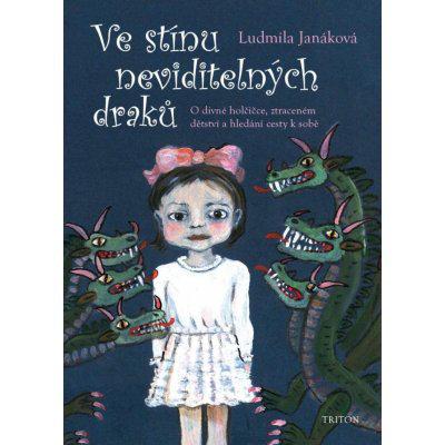 Ve stínu neviditelných draků - O divné holčičce, ztraceném dětství a hledání cesty k sobě - Ludmila Janáková